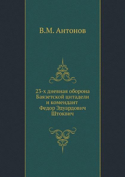 В.М. Антонов 23-х дневная оборона Баязетской цитадели и комендант Федор Эдуардович Штоквич