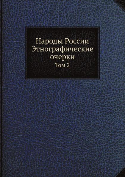 Неизвестный автор Народы России Этнографические очерки. Том 2 цена