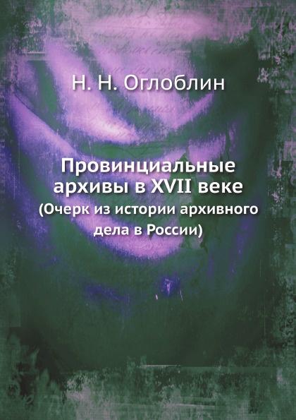 Н.Н. Оглоблин Провинциальные архивы в XVII веке. (Очерк из истории архивного дела в России)