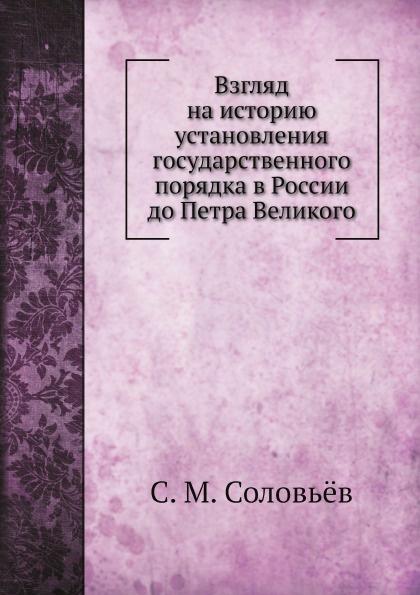 С. М. Соловьёв Взгляд на историю установления государственного порядка в России до Петра Великого