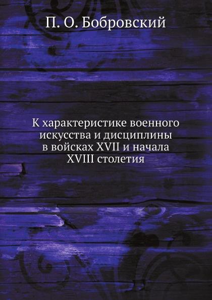 П. О. Бобровский К характеристике военного искусства и дисциплины в войсках XVII и начала XVIII столетия