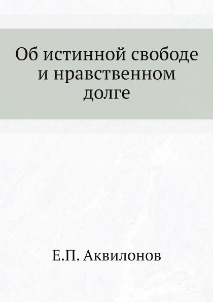 Е.П. Аквилонов Об истинной свободе и нравственном долге