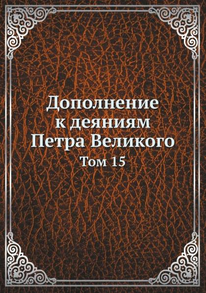 Неизвестный автор Дополнение к деяниям Петра Великого. Том 15