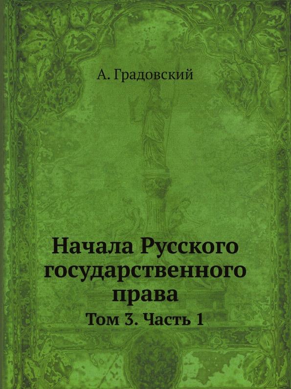 А. Градовский Начала Русского государственного права. Том 3. Часть 1