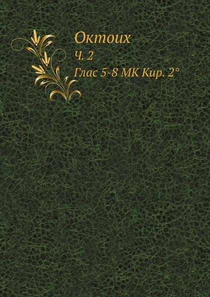 Неизвестный автор Октоих. Ч. 2. Глас 5-8 MK Кир. 2. автор не указан октоих