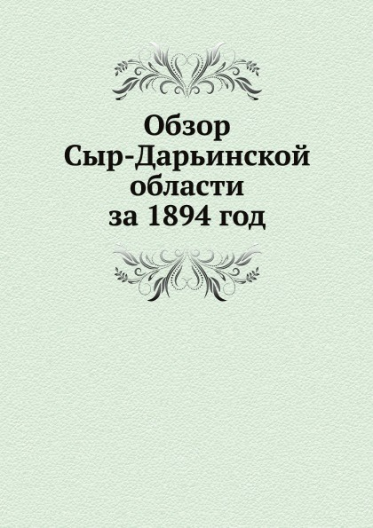 Неизвестный автор Обзор Сыр-Дарьинской области за 1894 год