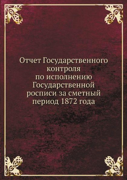 Государственный контроль России Отчет Государственного контроля по исполнению Государственной росписи за сметный период 1872 года