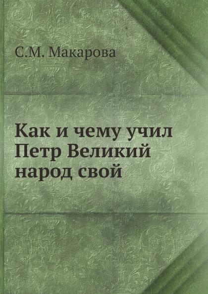 С.М. Макарова Как и чему учил Петр Великий народ свой
