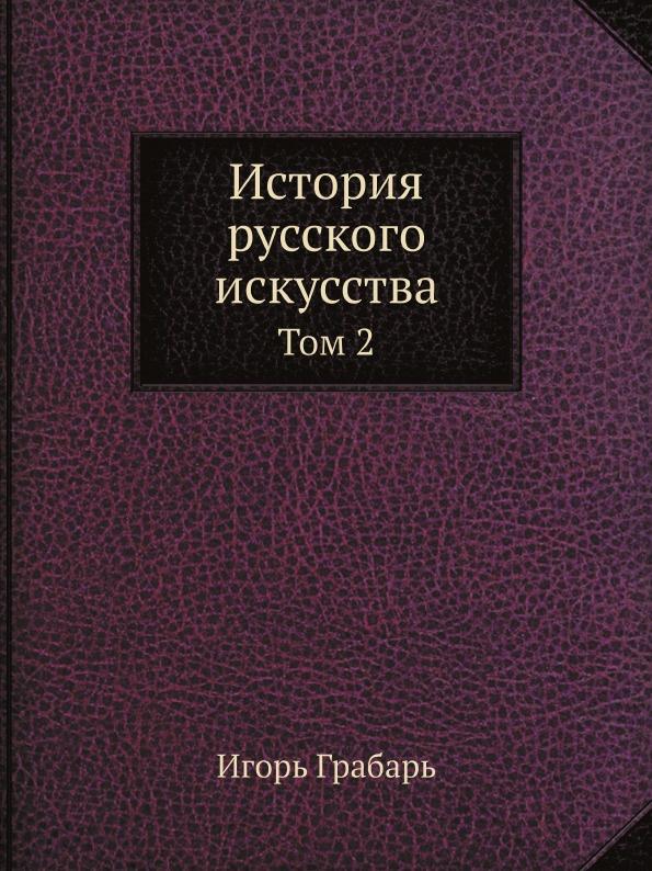 Игорь Грабарь История русского искусства. Том 2