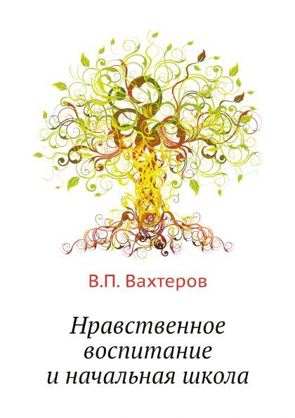 В.П. Вахтеров Нравственное воспитание и начальная школа