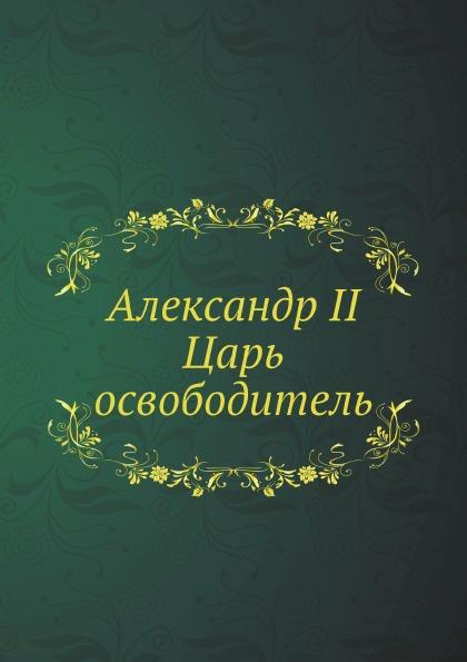 Неизвестный автор Александр II. Царь-освободитель