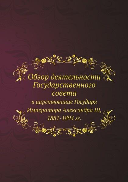 Государственный совет Обзор деятельности Государственного совета в царствование Государя Императора Александра III, 1881-1894 гг.