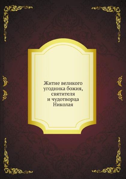 Неизвестный автор Житие великого угодника божия, святителя и чудотворца Николая