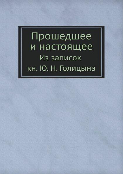 Ю. Н. Голицын Прошедшее и настоящее. Из записок кн. Ю. Н. Голицына