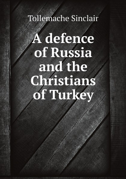Tollemache Sinclair A defence of Russia and the Christians of Turkey