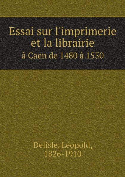 Delisle Léopold Essai sur l'imprimerie et la librairie. a Caen de 1480 a 1550 sm caen angers sco