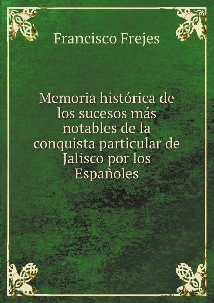 Francisco Frejes Memoria historica de los sucesos mas notables de la conquista particular de Jalisco por los Espanoles jalisco codigo de procedimientos civiles del estado de jalisco spanish edition