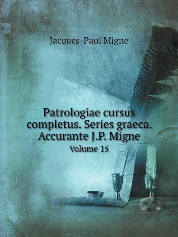 Jacques-Paul Migne Patrologiae cursus completus. Series graeca. Accurante J.P. Migne. Volume 15 jacques paul migne patrologiae cursus completus series graeca accurante j p migne volume 15