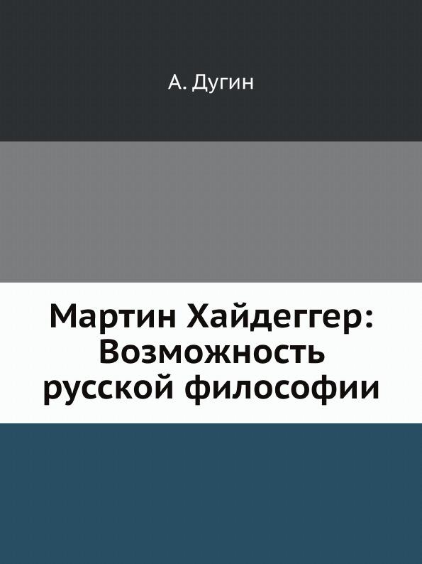 А. Дугин Мартин Хайдеггер: Возможность русской философии мартин хайдеггер гегель