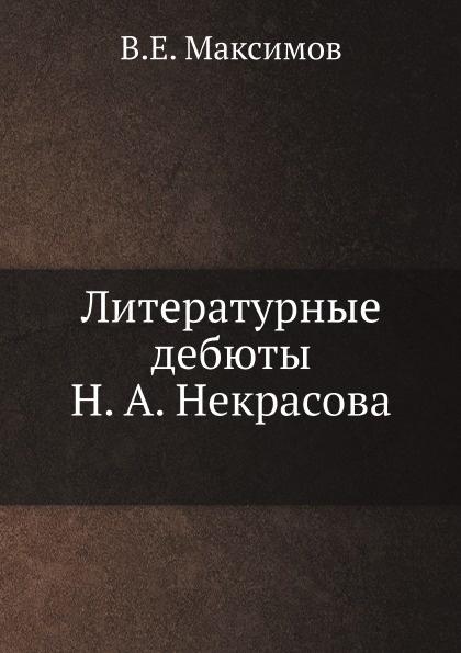 В.Е. Максимов Литературные дебюты Н.А. Некрасова