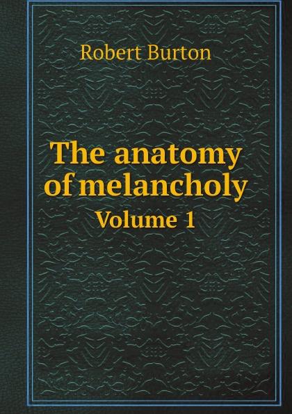 Robert Burton The anatomy of melancholy. Volume 1 robert burton the anatomy of melancholy