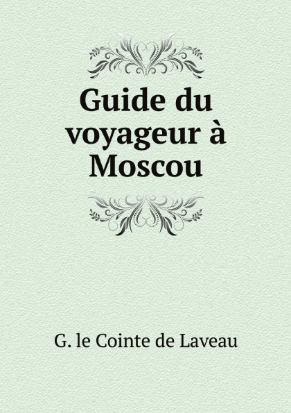 G. le Cointe de Laveau Guide du voyageur a Moscou g le cointe de laveau guide du voyageur a moscou