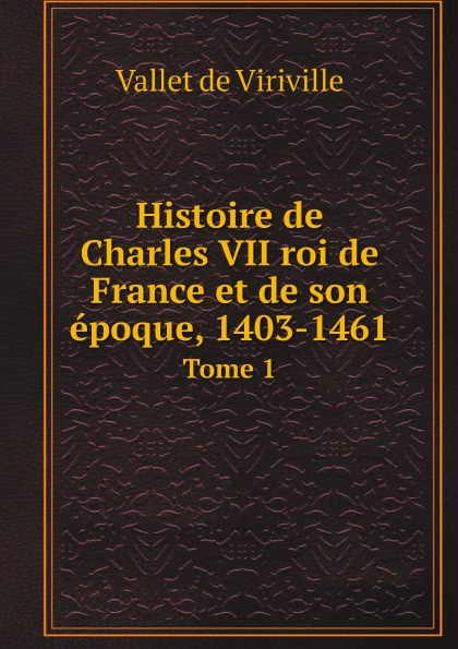 цены Vallet de Viriville Histoire de Charles VII roi de France et de son epoque, 1403-1461. Tome 1