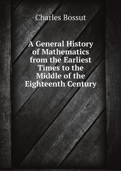 Charles Bossut A General History of Mathematics from the Earliest Times to the Middle of the Eighteenth Century william howes a critical review of jewish history from the earliest times to the return from bablonish captivity