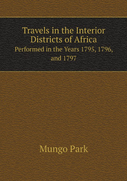 Mungo Park Travels in the Interior Districts of Africa. Performed in the Years 1795, 1796, and 1797 john barrow an account of travels into the interior of southern africa in the years 1797