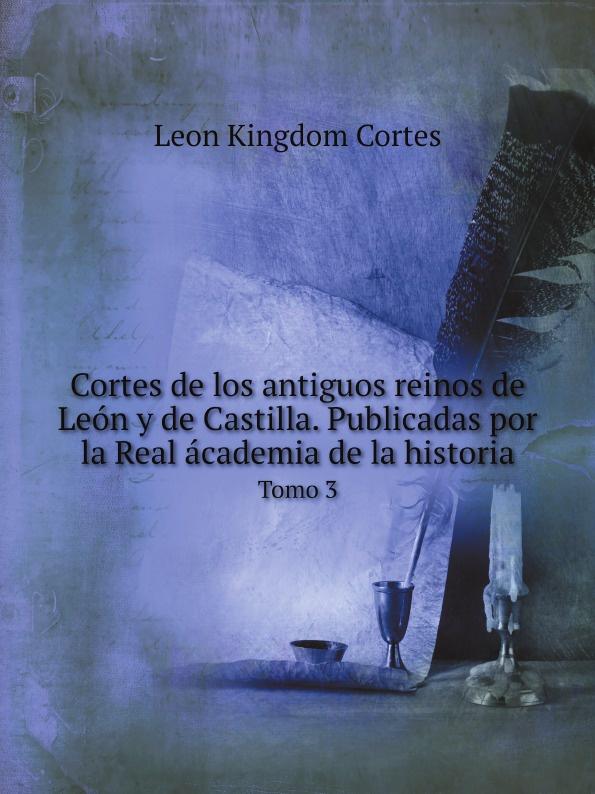 Leon Kingdom Cortes Cortes de los antiguos reinos de Leon y de Castilla. Publicadas por la Real academia de la historia. Tomo 3 alberto ruz lhuillier la civilizacion de los antiguos mayas