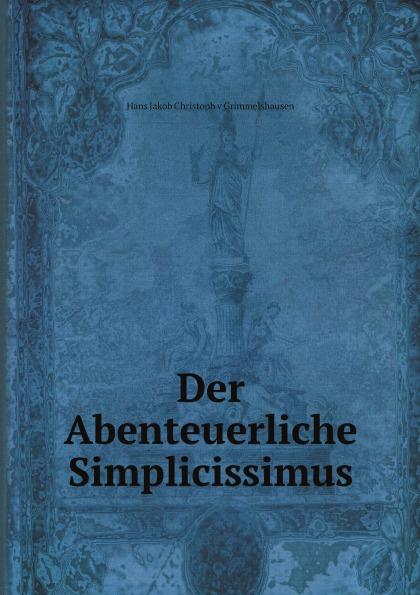 Hans Jakob Christoph v Grimmelshausen Der Abenteuerliche Simplicissimus hans j christoffel von grimmelshausen der abenteuerliche simplicissimus teutsch