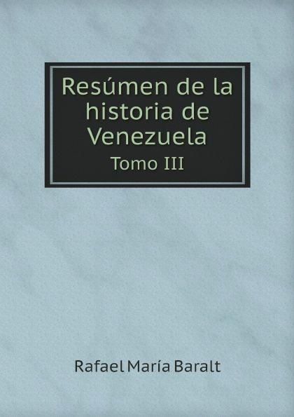 Rafael María Baralt Resumen de la historia de Venezuela. Tomo III rafael maría merchán a la memoria de francisco javier cisneros