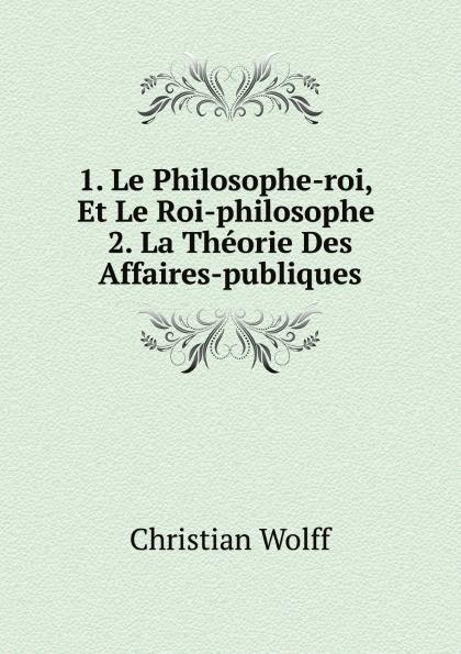 Christian Wolff 1. Le Philosophe-roi, Et Le Roi-philosophe. 2. La Theorie Des Affaires-publiques edmond about le roi des montagnes