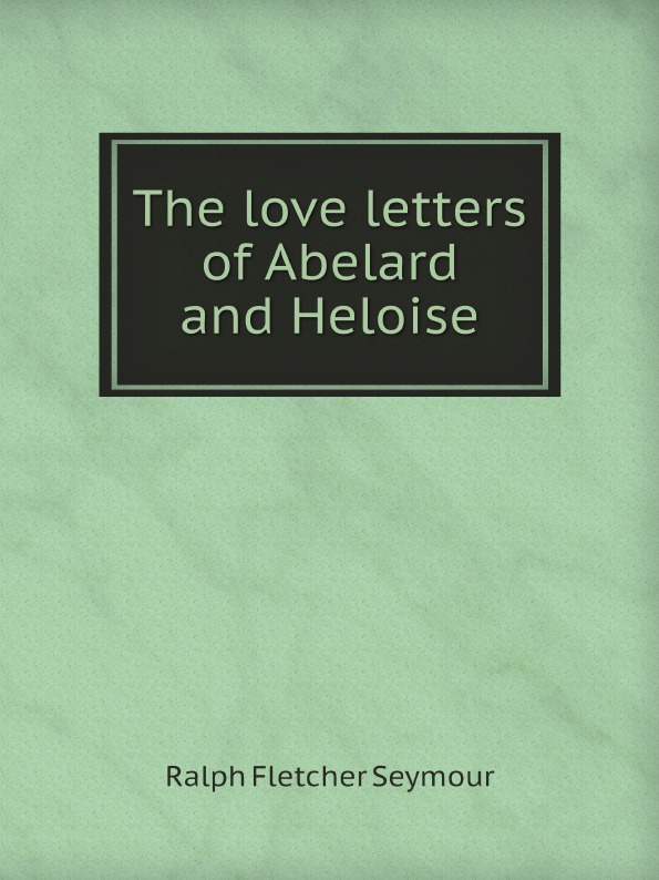 Ralph Fletcher Seymour The love letters of Abelard and Heloise e v seymour the mephisto threat