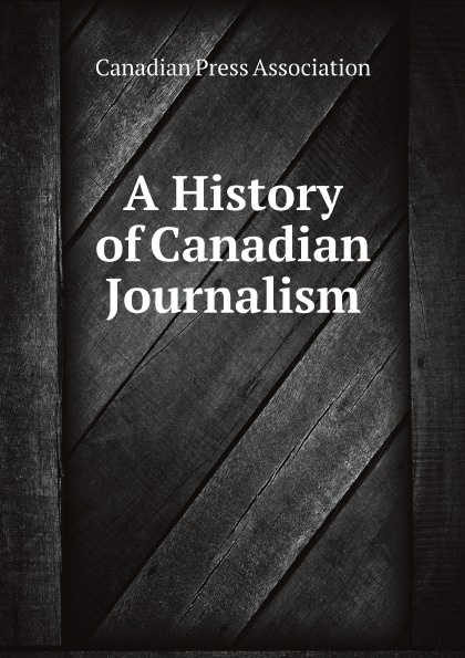 Canadian Press Association A History of Canadian Journalism fred a frederick augustus mccord errors in canadian history