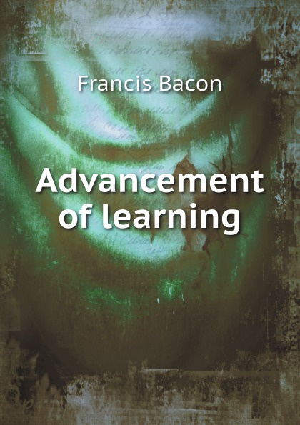 Francis Bacon Advancement of learning francis bacon the advancement of learning