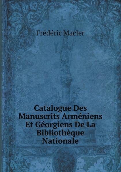 Frédéric Macler Catalogue Des Manuscrits Armeniens Et Georgiens De La Bibliotheque Nationale bibliothèque nationale catalogue des manuscrits francais vol 4 ancien fonds nos 4587 5525 classic reprint