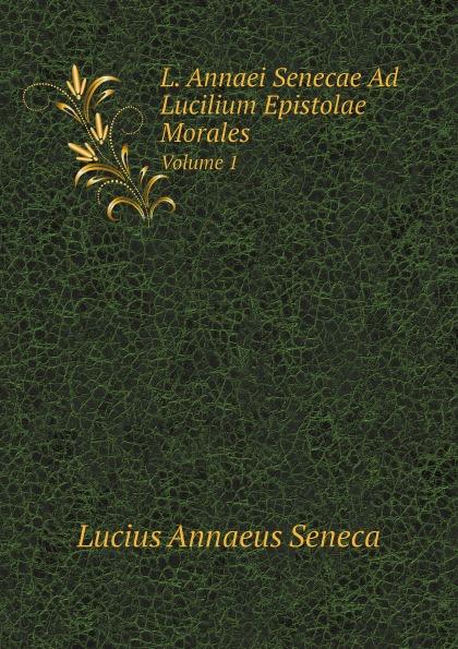 Seneca the Younger L. Annaei Senecae Ad Lucilium Epistolae Morales. Volume 1 seneca the younger ad lucilium epistulae morales volume 2