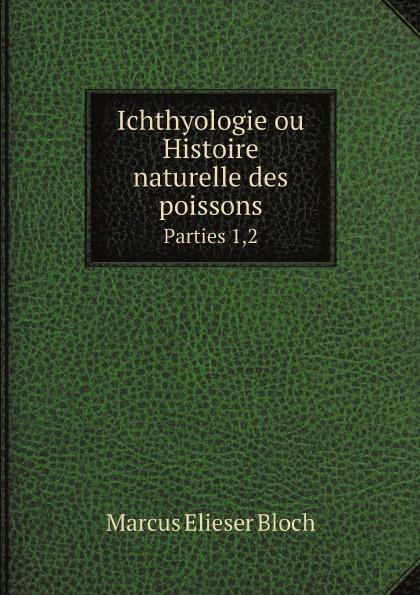 Marcus Elieser Bloch Ichthyologie ou Histoire naturelle des poissons. Parties 1,2 antoine risso ichthyologie de nice ou histoire naturelle des poissons du dapartement des alpes maritimes