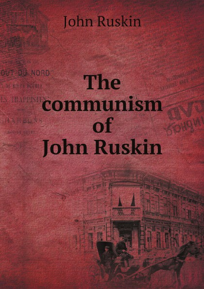 John Ruskin The communism of John Ruskin john ruskin the communism of john ruskin