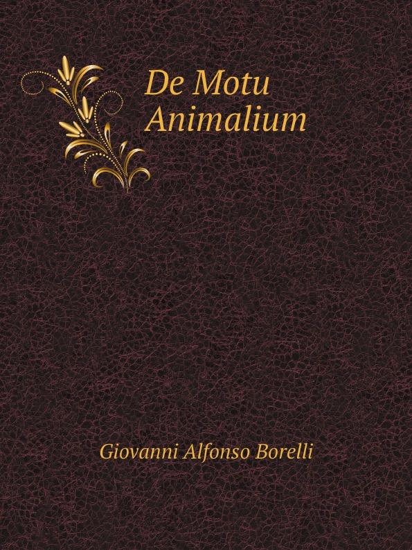 Giovanni Alfonso Borelli De Motu Animalium the works of aristotle de partibus animalium by w ogle de motu and de incessu animalium by a s farquharson de generatione animalium by a platt
