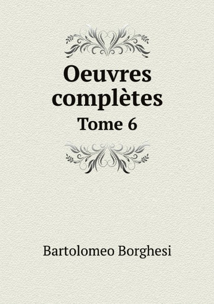 Bartolomeo Borghesi Oeuvres completes de Bartolomeo Borghesi. Tome 6 bartolomeo borghesi oeuvres completes de bartolomeo borghesi tome 6