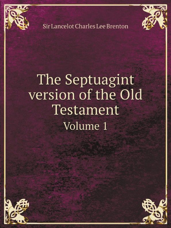 Sir Lancelot Charles Lee Brenton The Septuagint version of the Old Testament. Volume 1 sir lancelot charles lee brenton the septuagint version of the old testament volume 1