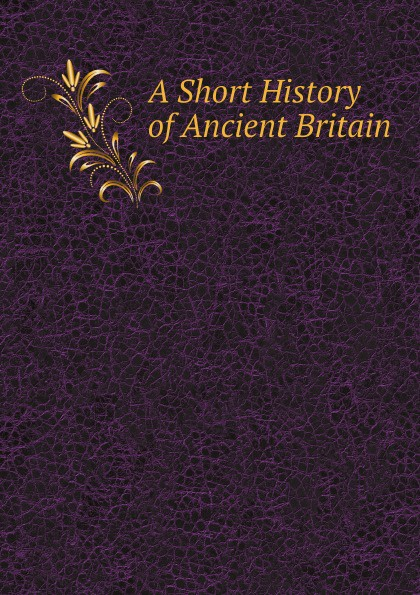 Britain A Short History of Ancient Britain britain a short history of ancient britain