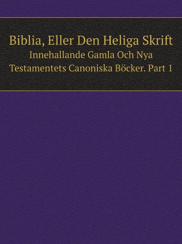 Неизвестный автор Biblia, Eller Den Heliga Skrift. Innehallande Gamla Och Nya Testamentets Canoniska Bocker. Part 1 куртка hugo hugo boss hugo hugo boss hu286emddga4