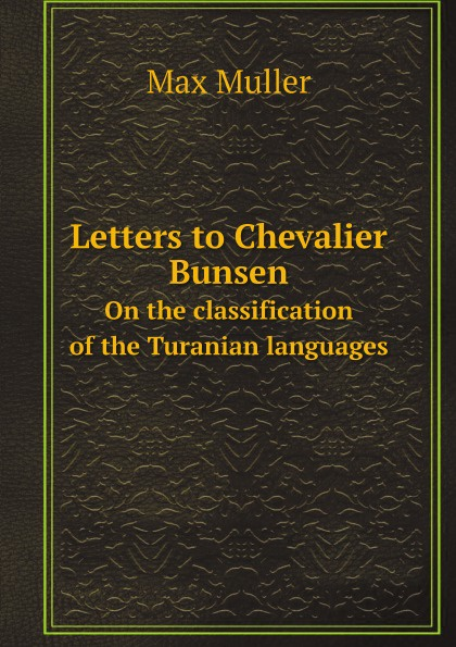 Max Muller Letters to Chevalier Bunsen. On the classification of the Turanian languages