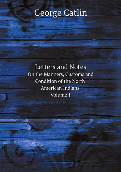George Catlin Letters and Notes On the Manners, Customs and Condition of the North American Indians. Volume 1 george catlin
