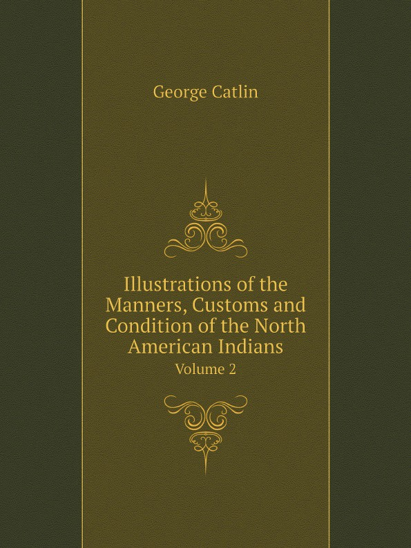 George Catlin Illustrations of the Manners, Customs and Condition of the North American Indians. Volume 2 henry g bohn a dictionary of quotations from english and american poets based upon bohn s edition revised corrected and enlarged twelve hundred quotations added from american authors