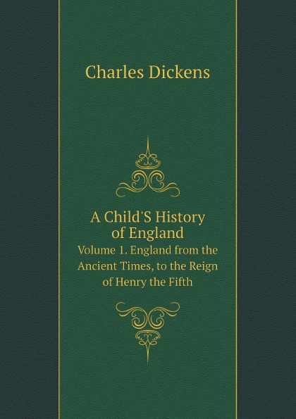 Charles Dickens A Child'S History of England. Volume 1. England from the Ancient Times, to the Reign of Henry the Fifth happer