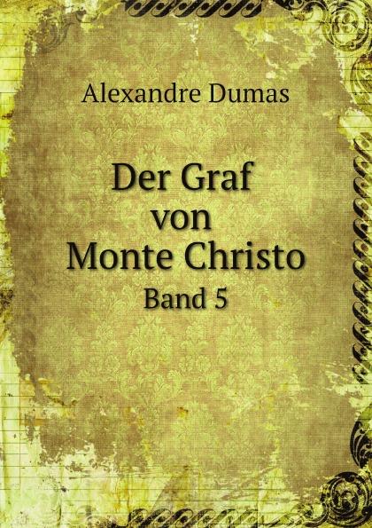 Alexandre Dumas Der Graf von Monte Christo. Band 5 alexandre dumas reiseerinnerungen aus der schweiz frei nach dem franzosischen bearbeitet band 4